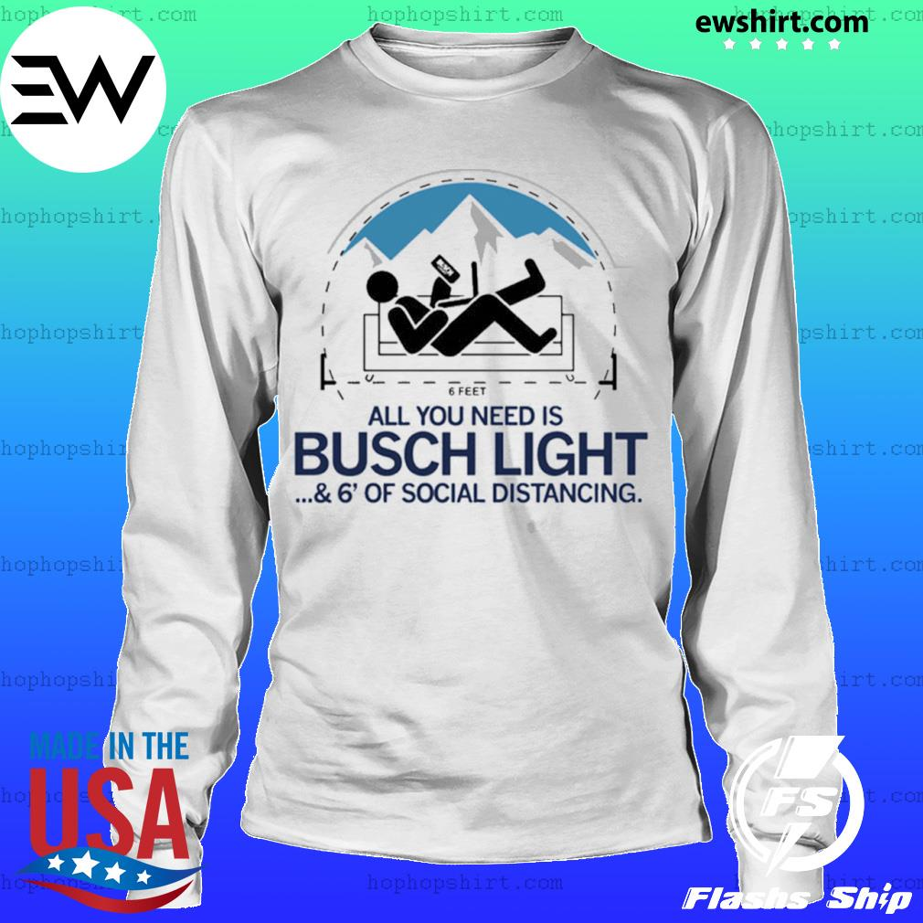 All you need is busch light and six feet of social distance s LongSleeve