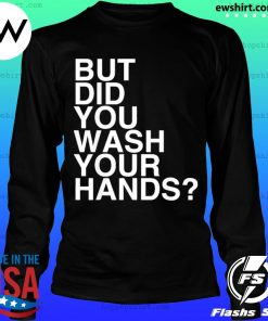 But Did You Wash Your Hands Hand Washing Hygiene s LongSleeve