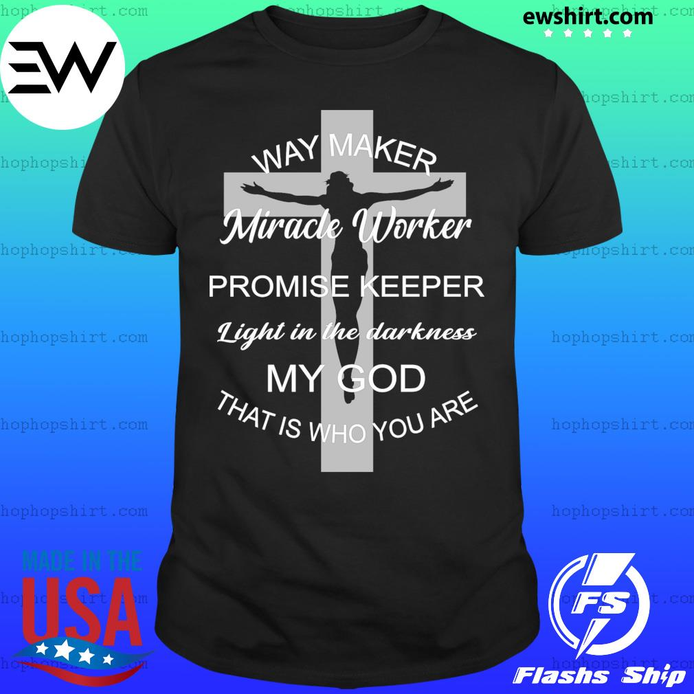 Jesus cross way maker miracle worker promise keeper light in the darkness my god that is who you are shirt