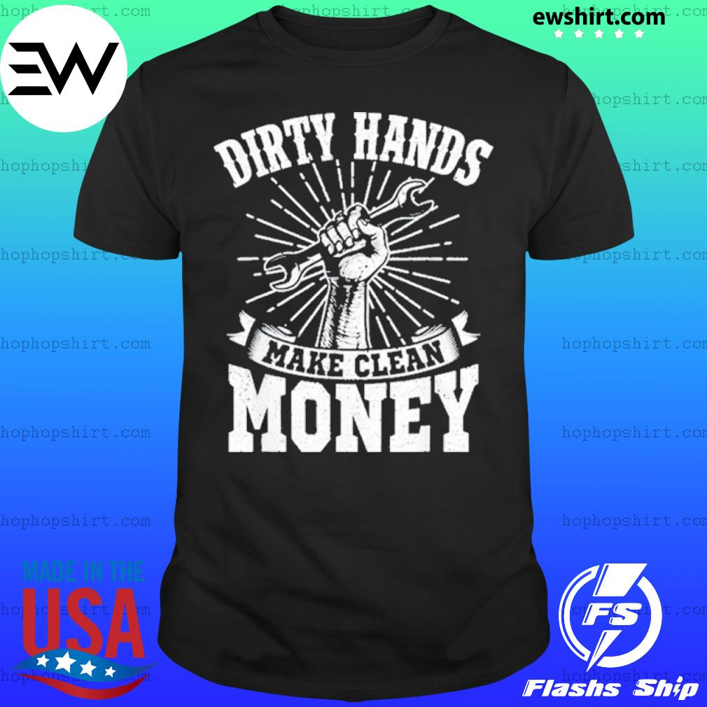 My Hands May Be Dirty But My Money Is Clean shirt