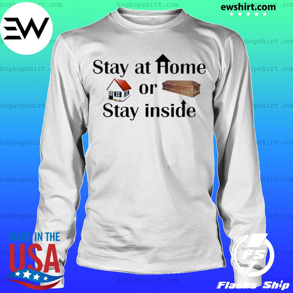 Stay At Home Or Stay Inside Shirt LongSleeve