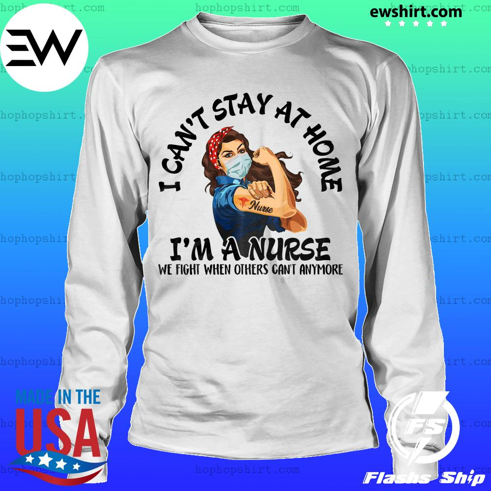 Strength goman I can't stay at home I'm a nurse we fight when others can_t anymore nurse s LongSleeve