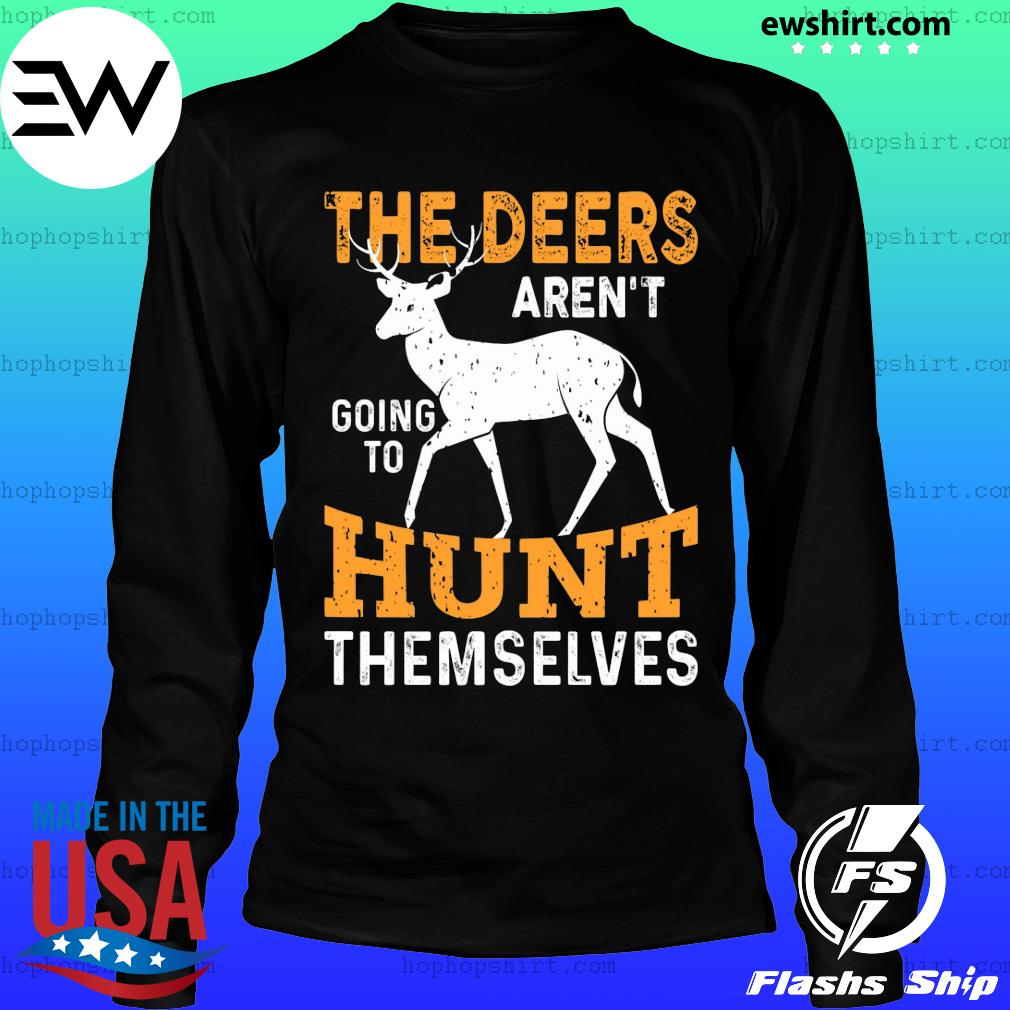 The deers aren't going to hunt themselves s LongSleeve