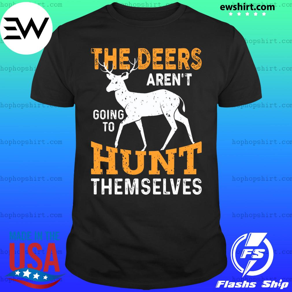 The deers aren't going to hunt themselves shirt