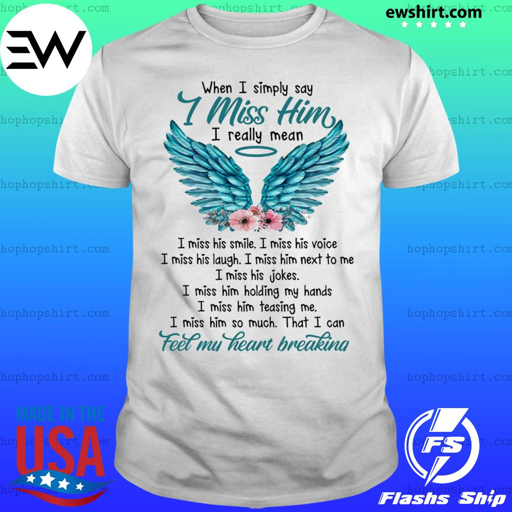When I simply say i miss him i really mean i miss his smile shirt