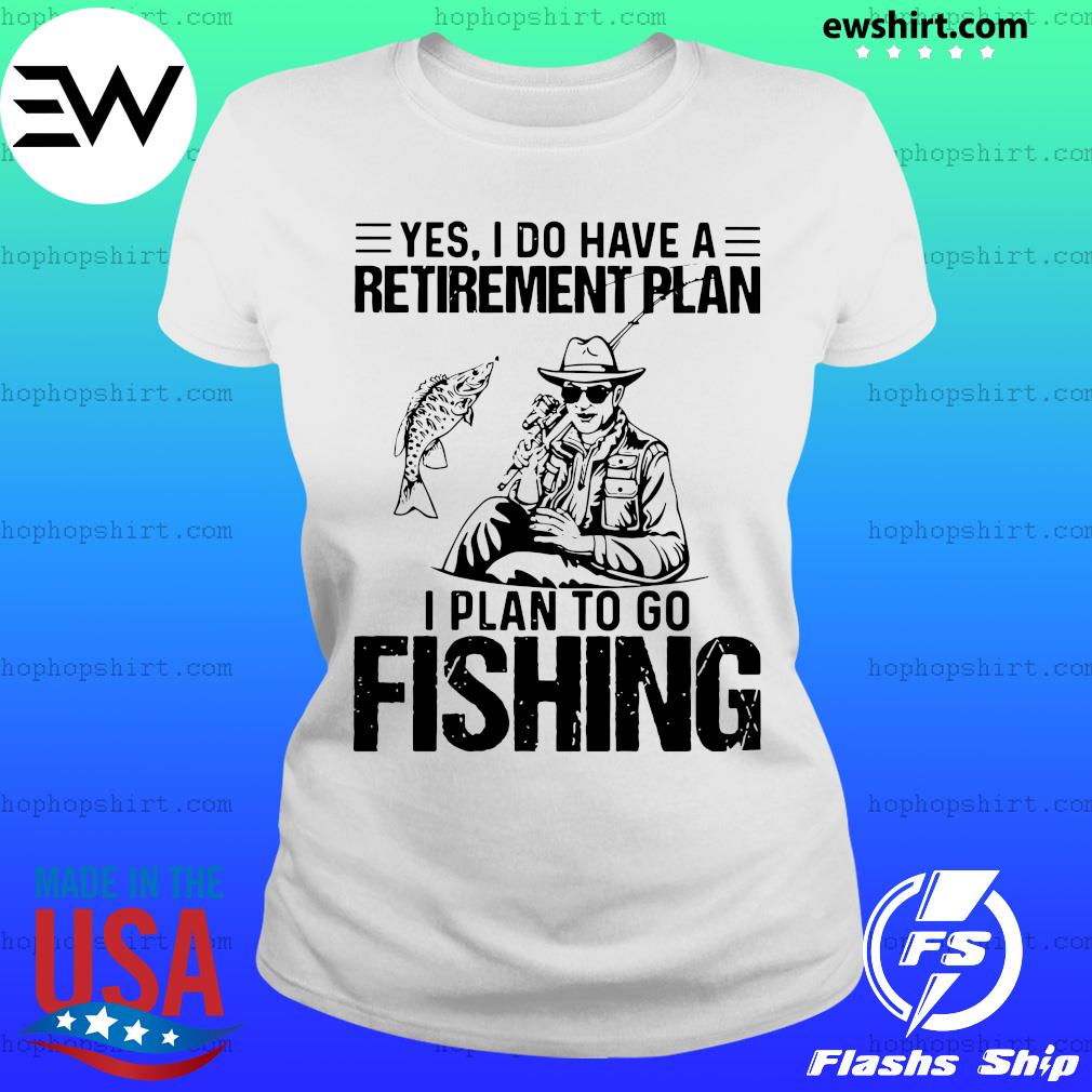 Yes I do have a retirement plan I plan to go fishing s Ladies Tee