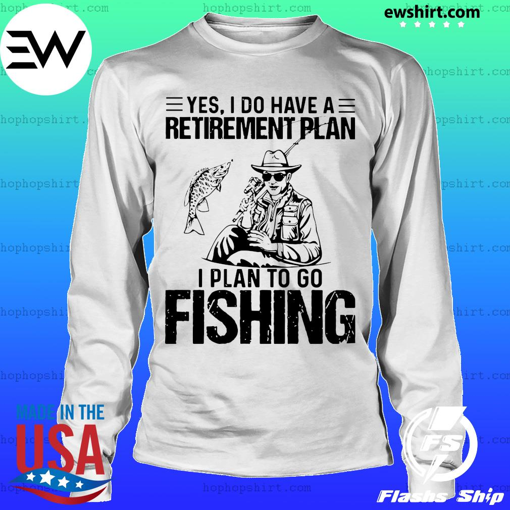 Yes I do have a retirement plan I plan to go fishing s LongSleeve