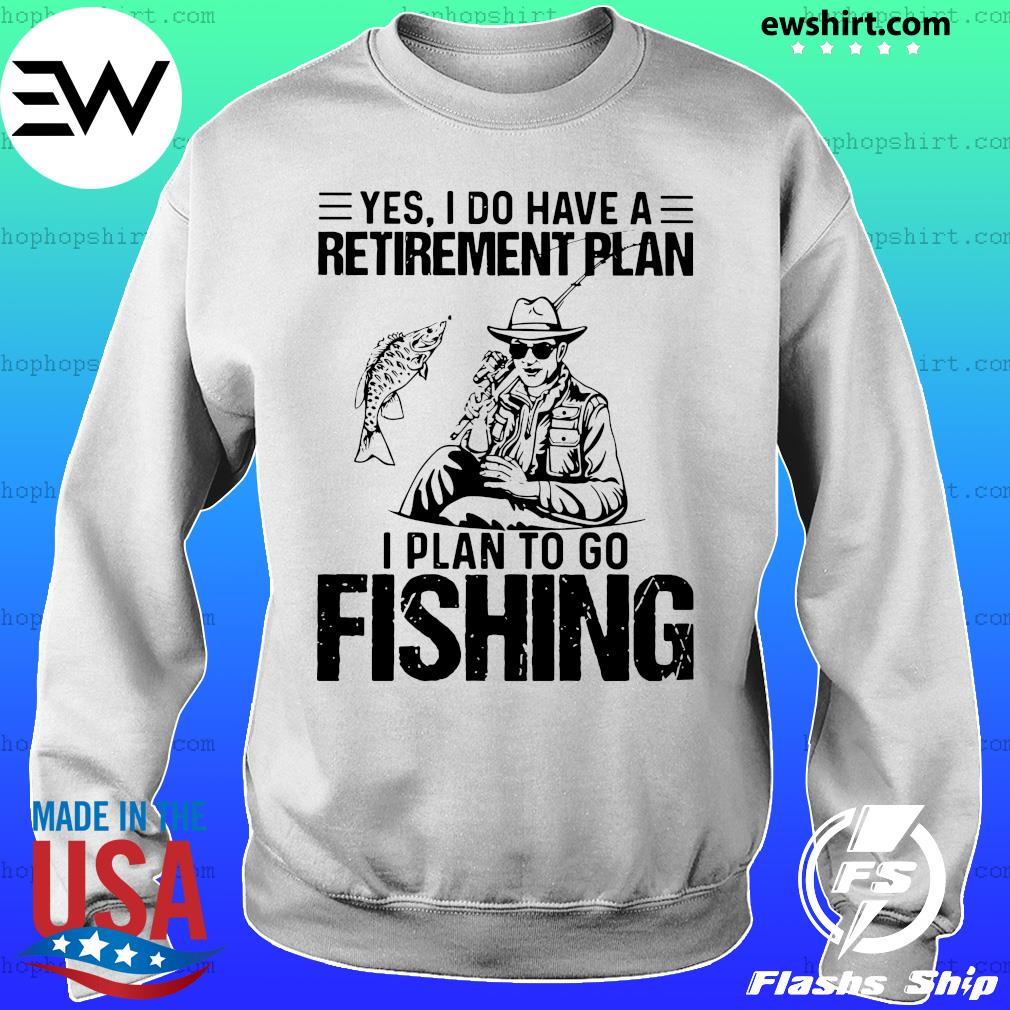 Yes I do have a retirement plan I plan to go fishing s Sweater