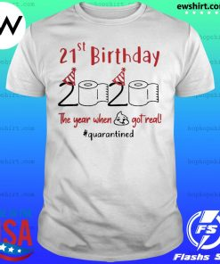 21st Birthday 2020 The Year When Shit Got Real Quarantined shirt