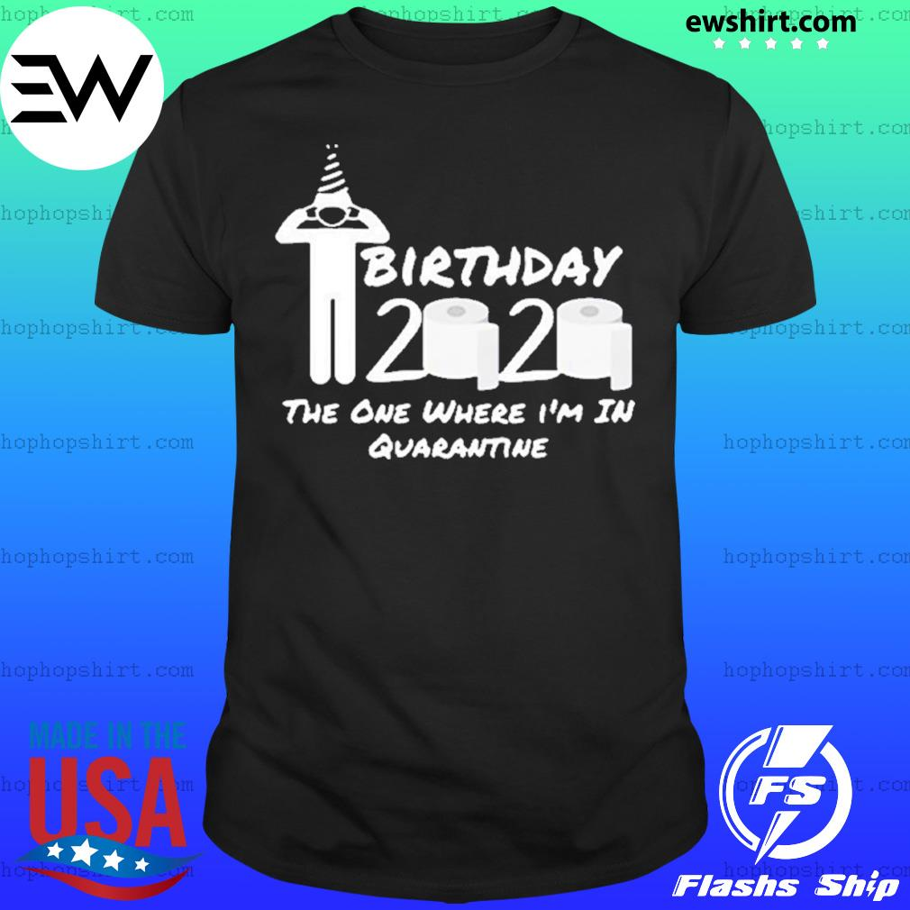 Birthday 2020 the one where i'm in quarantine gift social distancing pandemic shirt