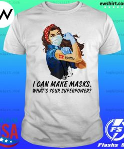 Quilter I can make masks what's your superpower shirt