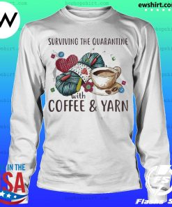 Surviving the quarantine with coffee and yarn s LongSleeve