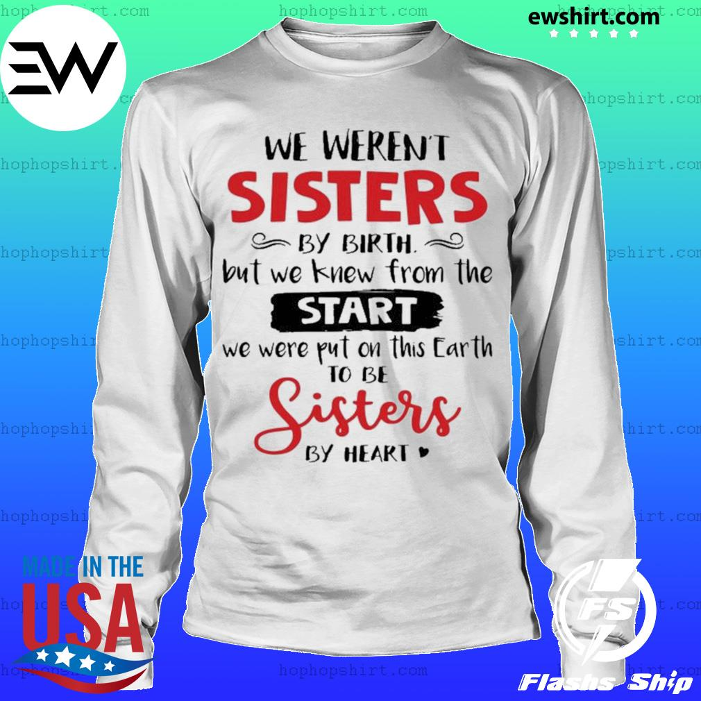 We weren't sisters by birth but we to be sisters by heart s LongSleeve