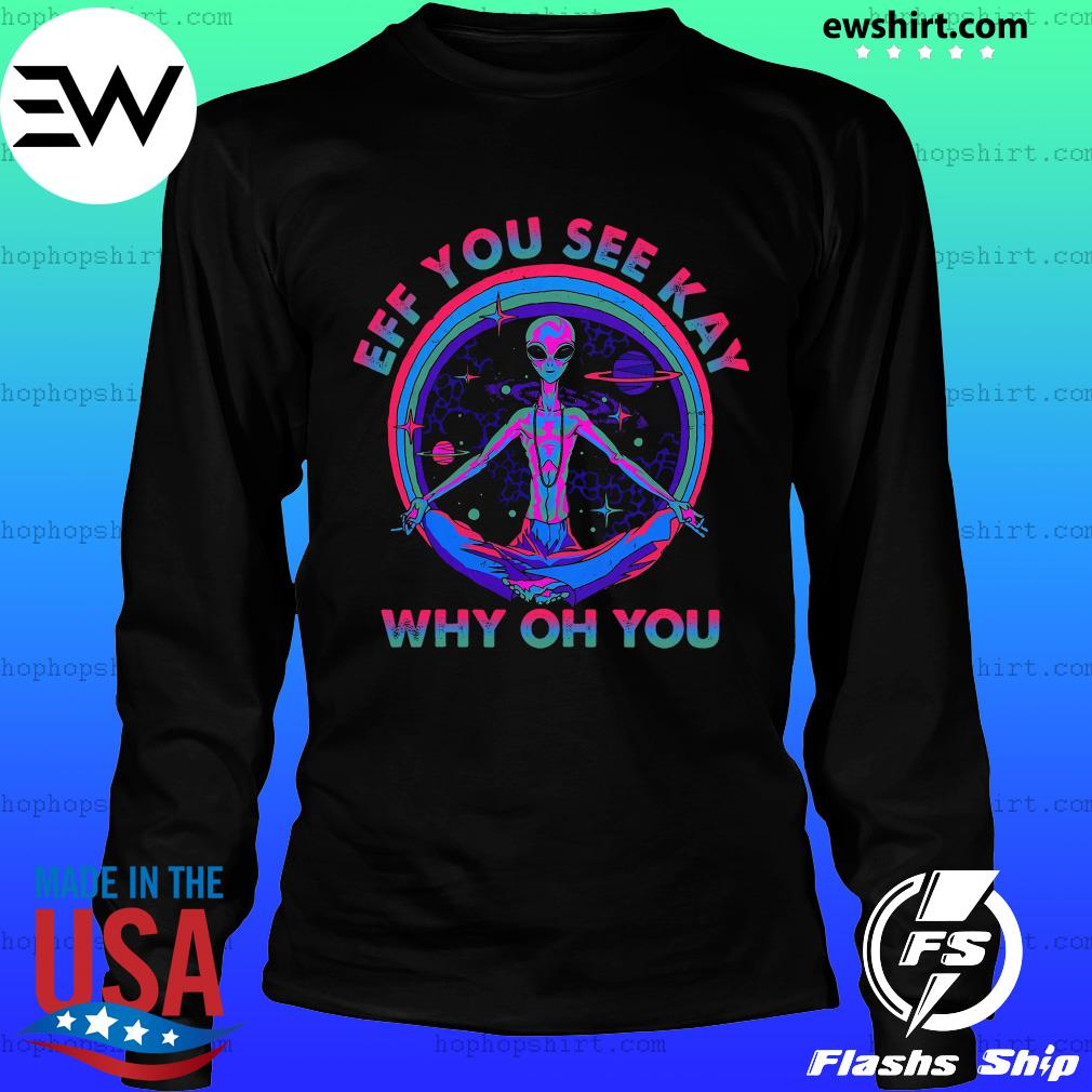 Alien Eff You See Kay Why Oh You Shirt LongSleeve