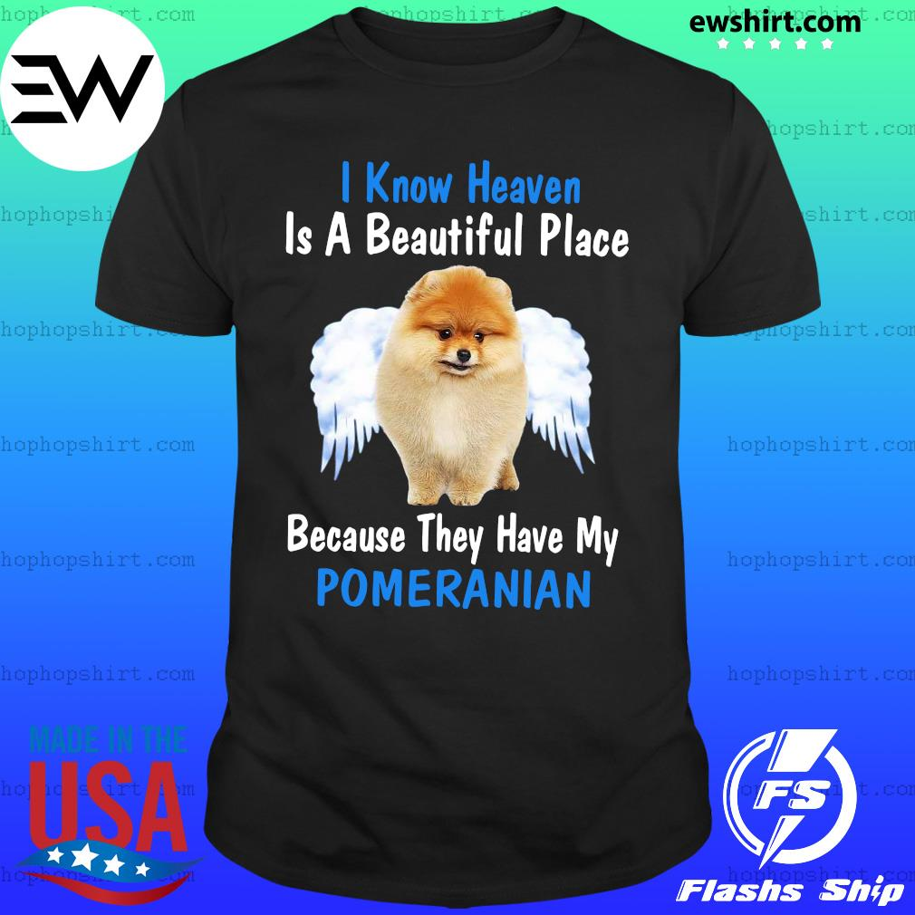 I Know Heaven Is A Beautiful Place Because They Have My Pomeranian Shirt