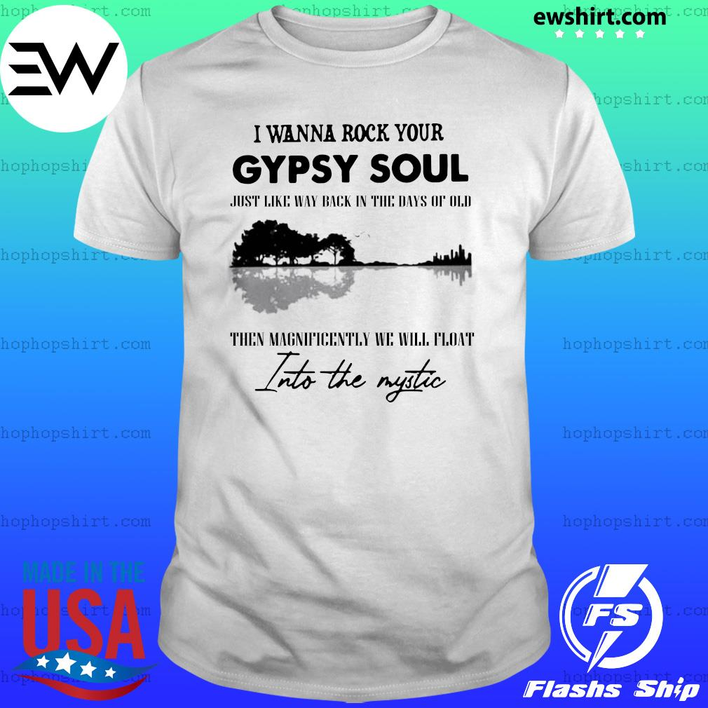 I Wanna Rock Your Gypsy Soul Just Like Way Back In The Days Of Old Then Magnificently We Will Float Into The Mystic Shirt