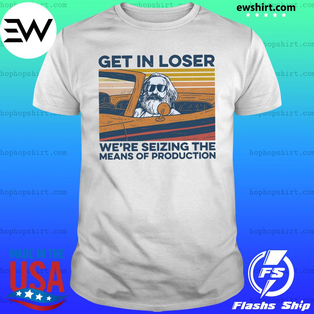 Karl Marx Get In Loser We're Seizing The Means Of Production Vintage Retro Shirt