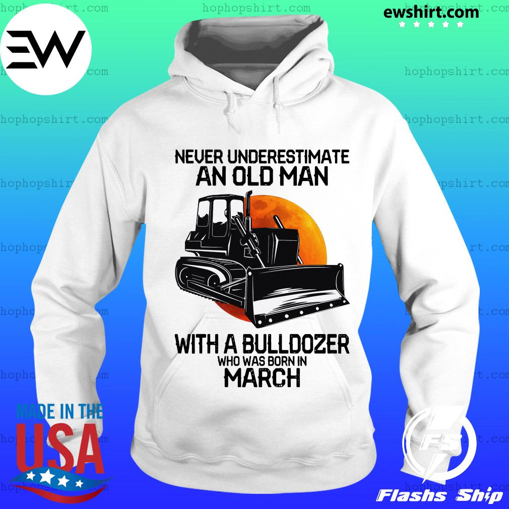 Never underestimate an old man with a bulldozer who was born in march s Hoodie