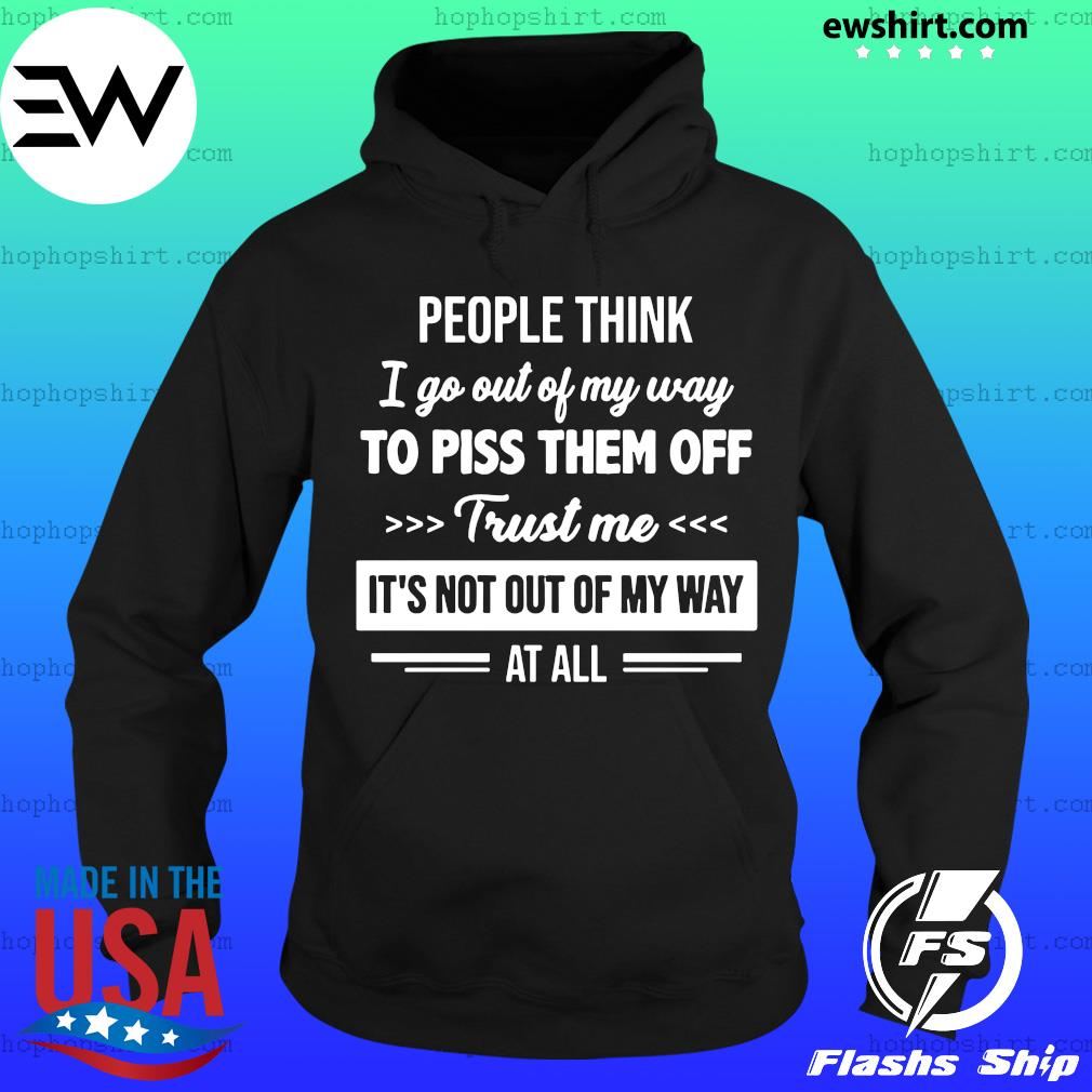 People think I go out of my way to piss them off trust me it's not out of my way at all s Hoodie