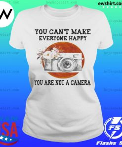 You Can't Make Everyone Happy You Are Not A Camera Flower Sunset s Ladies Tee