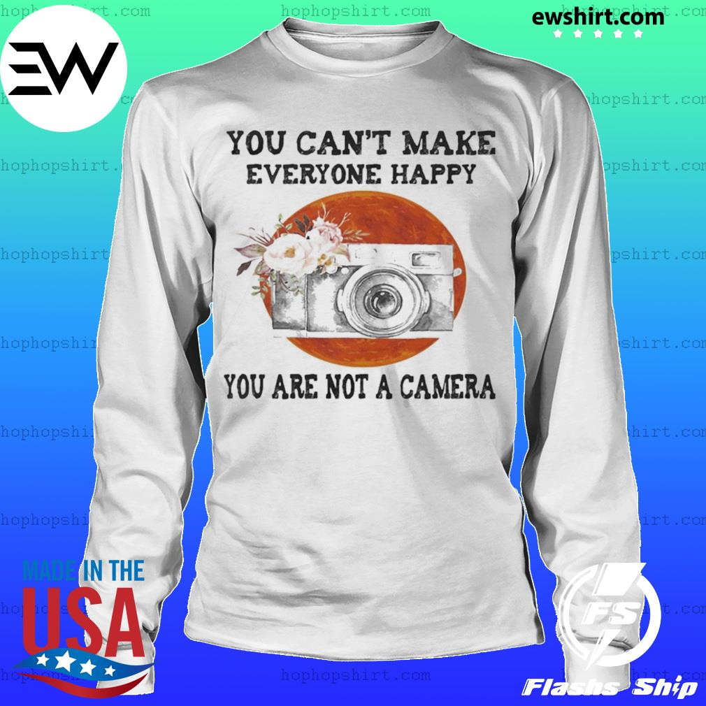 You Can't Make Everyone Happy You Are Not A Camera Flower Sunset s LongSleeve