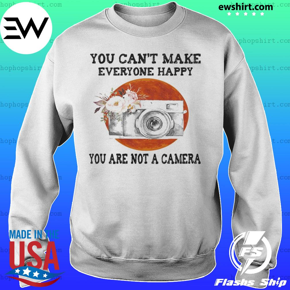 You Can't Make Everyone Happy You Are Not A Camera Flower Sunset s Sweater
