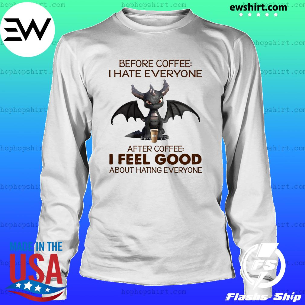 Dragon Before Coffee I Hate Everybody After Coffee I Feel Good About Hating Everyone Shirt LongSleeve