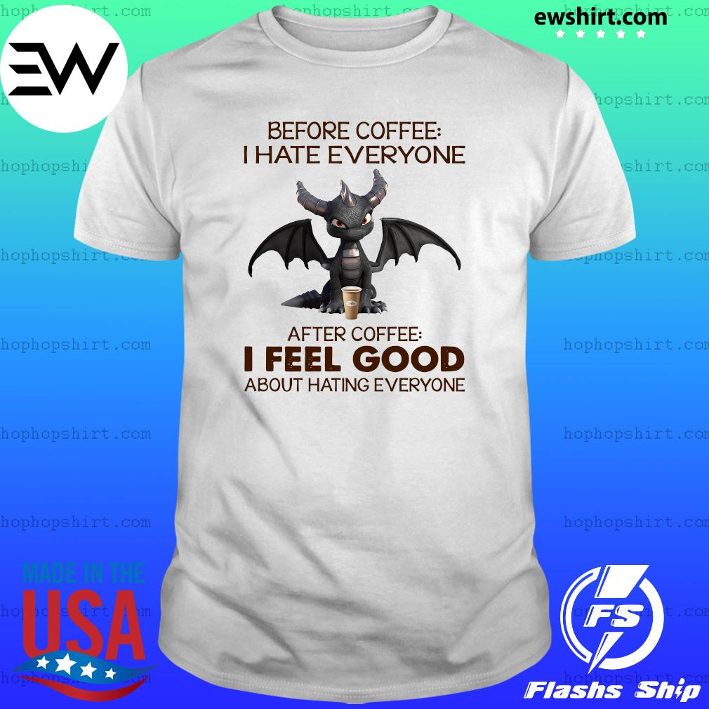 Dragon Before Coffee I Hate Everybody After Coffee I Feel Good About Hating Everyone Shirt