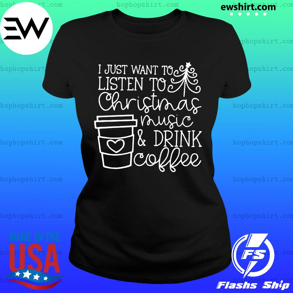 I Just Want To Listen To Christmas Music & Drink Coffee Christmas Shirt Ladies Tee