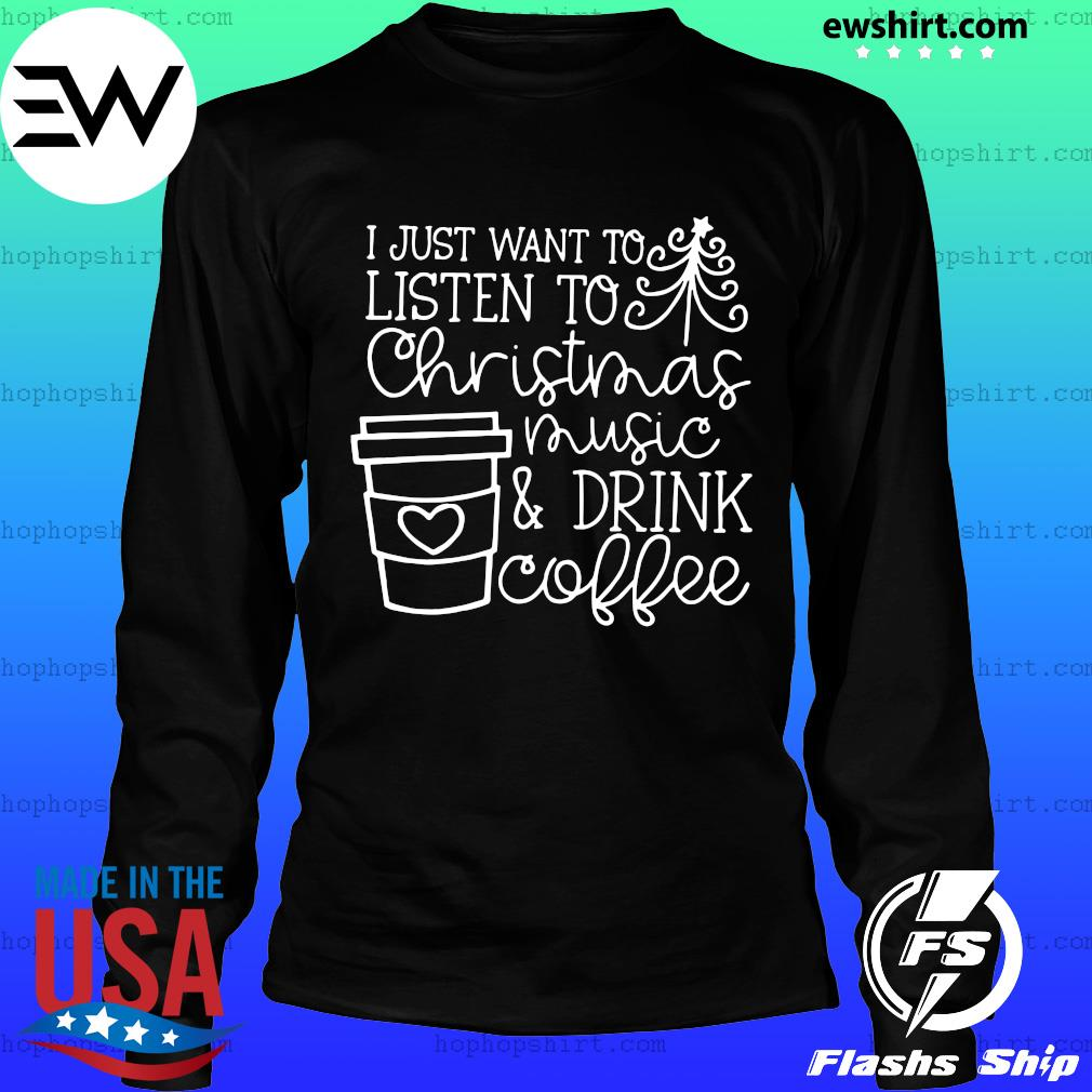 I Just Want To Listen To Christmas Music & Drink Coffee Christmas Shirt LongSleeve