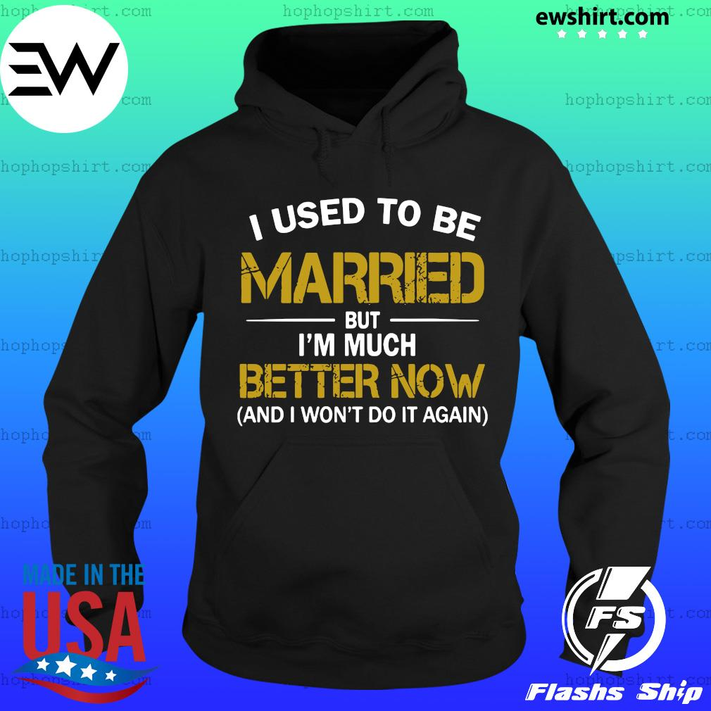 I Used To Be Married But I'm Much Better Now And I Won't Do It Again Shirt Hoodie