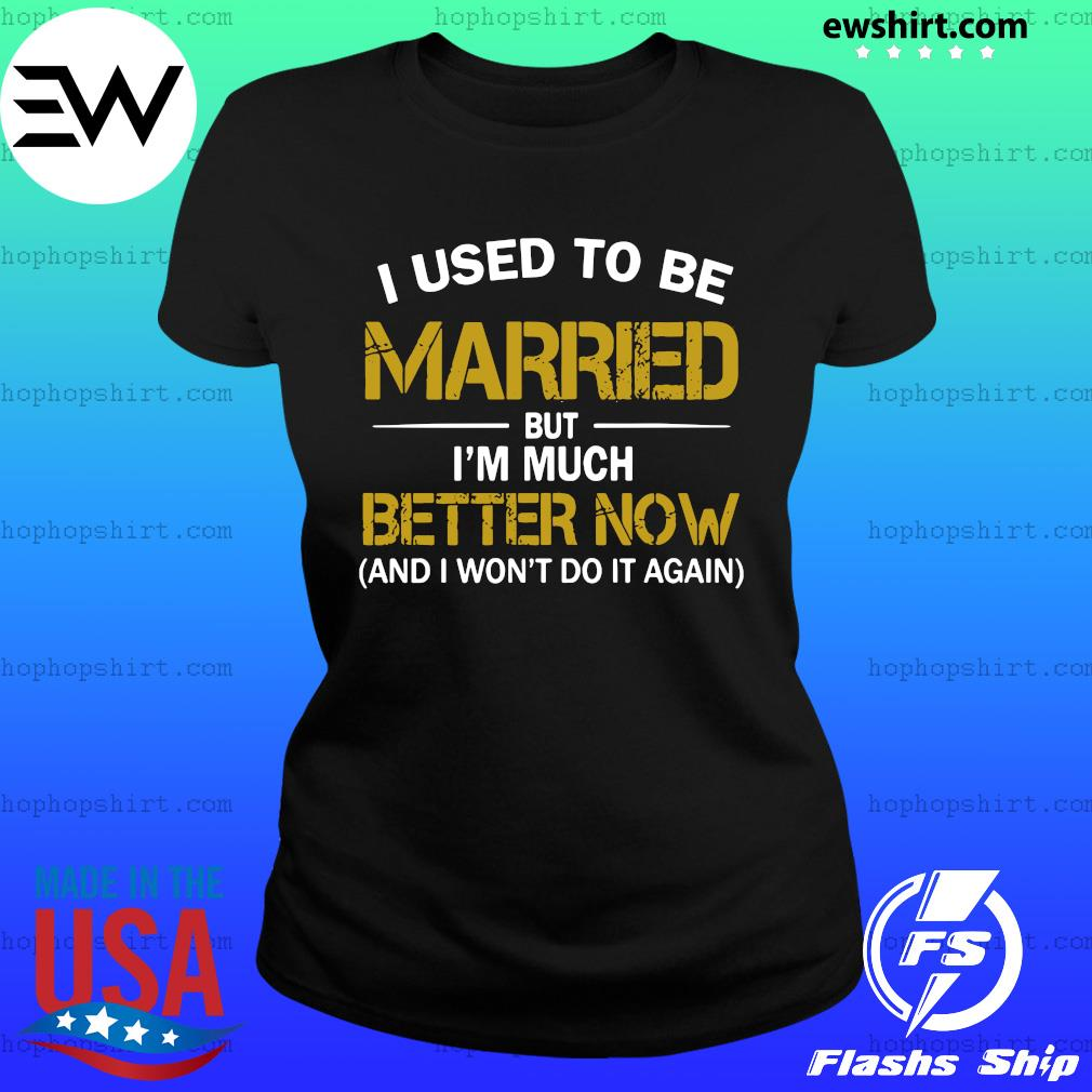 I Used To Be Married But I'm Much Better Now And I Won't Do It Again Shirt Ladies Tee
