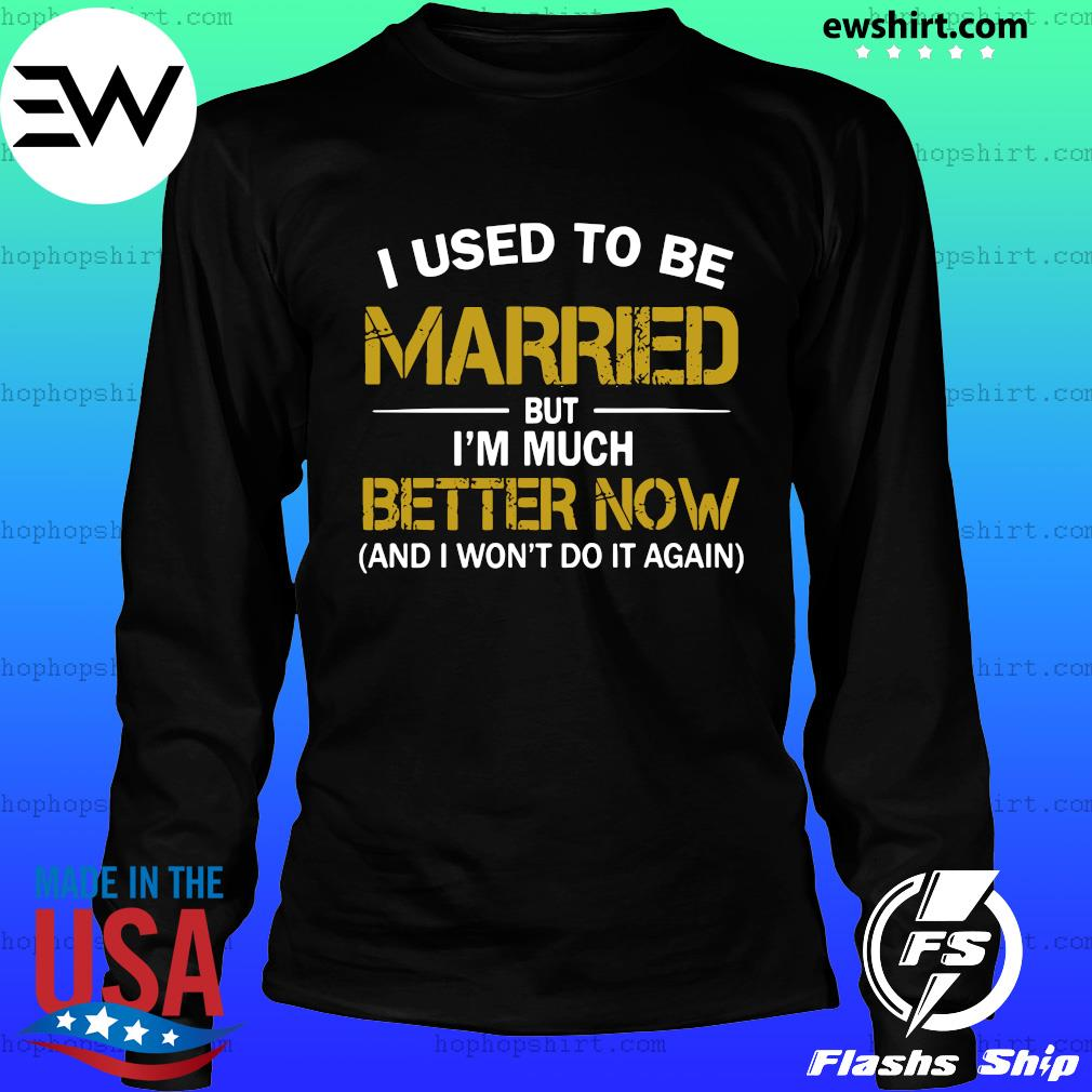 I Used To Be Married But I'm Much Better Now And I Won't Do It Again Shirt LongSleeve