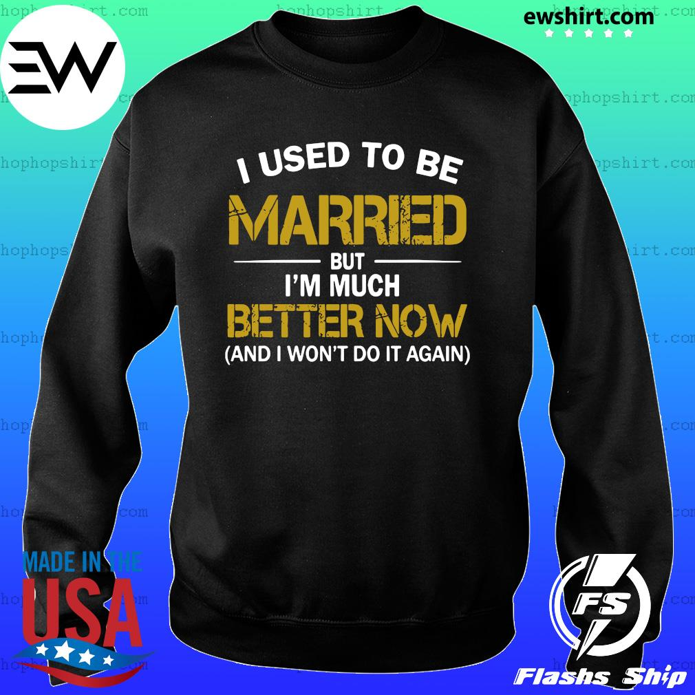 I Used To Be Married But I'm Much Better Now And I Won't Do It Again Shirt Sweater
