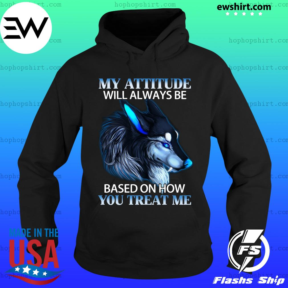 My Attitude Will Always Be Based On How You Treat Me Shirt Hoodie