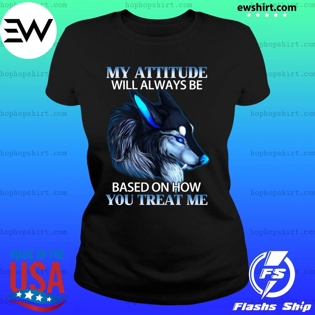 My Attitude Will Always Be Based On How You Treat Me Shirt Ladies Tee