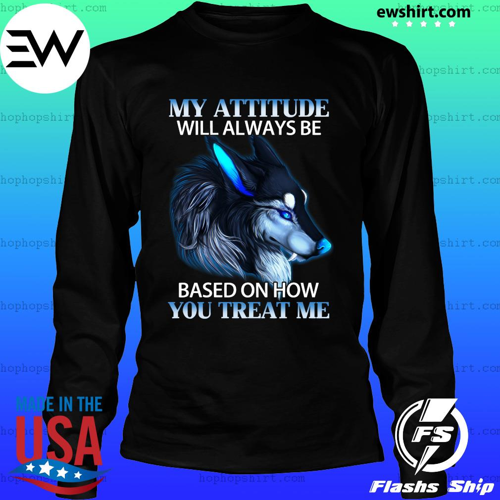 My Attitude Will Always Be Based On How You Treat Me Shirt LongSleeve