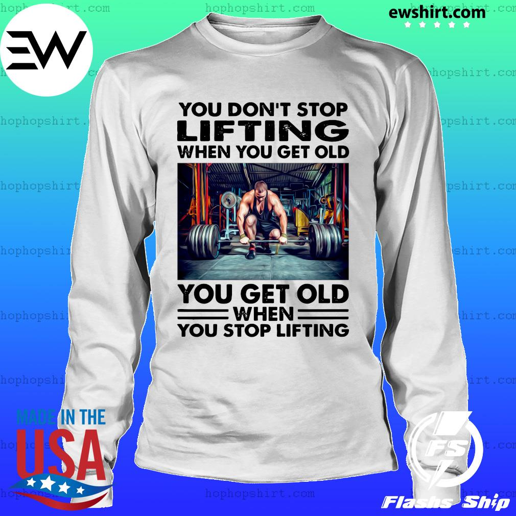 You Don't Stop Lifting When You Get Old You Get Old When You Stop Lifting Shirt LongSleeve