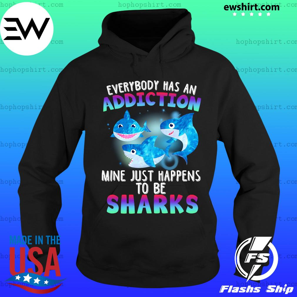 Everybody Has An Addiction Mine Just Happens To Be Sharks Shirt Hoodie