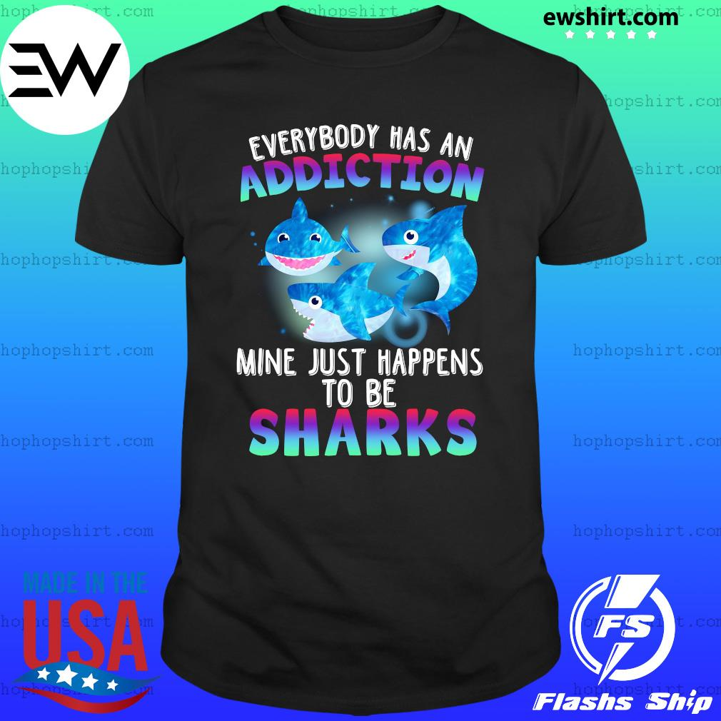 Everybody Has An Addiction Mine Just Happens To Be Sharks Shirt