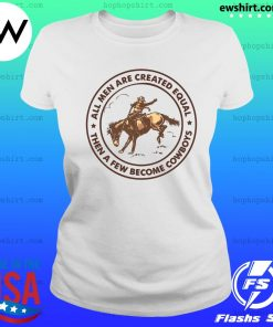 All Men Are Created Equal Then A Few Become Cowboys Shirt Ladies Tee