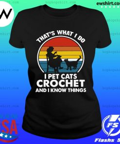 Mother That's What I Do I Pet Cats Crochet And Know Things Vintage 2021 Shirt Ladies Tee