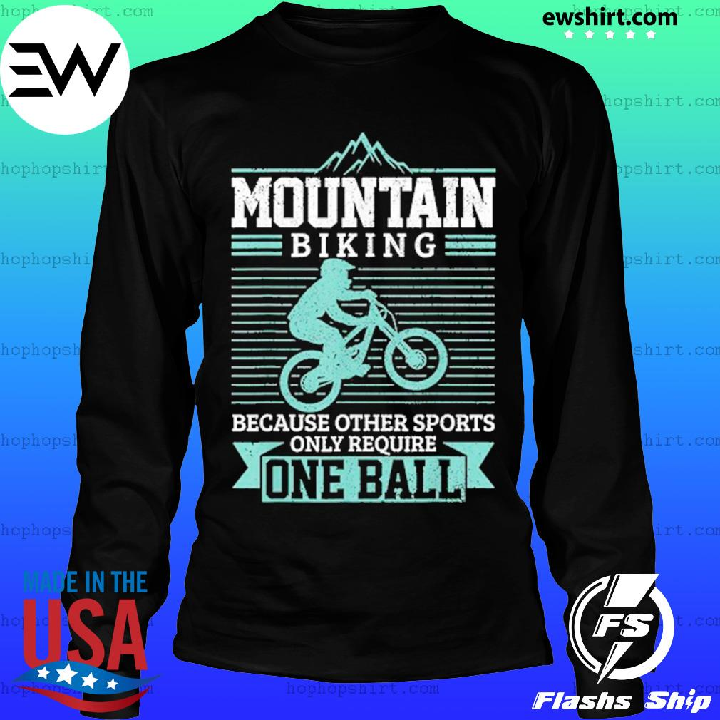 Mountain Biking Because Other Sports Only Require One Ball T-Shirt LongSleeve