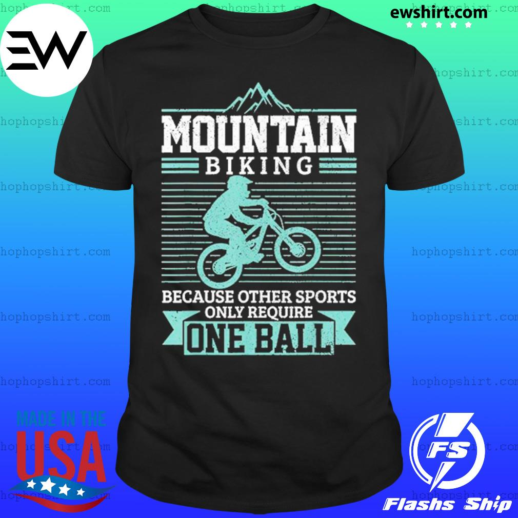 Mountain Biking Because Other Sports Only Require One Ball T-Shirt
