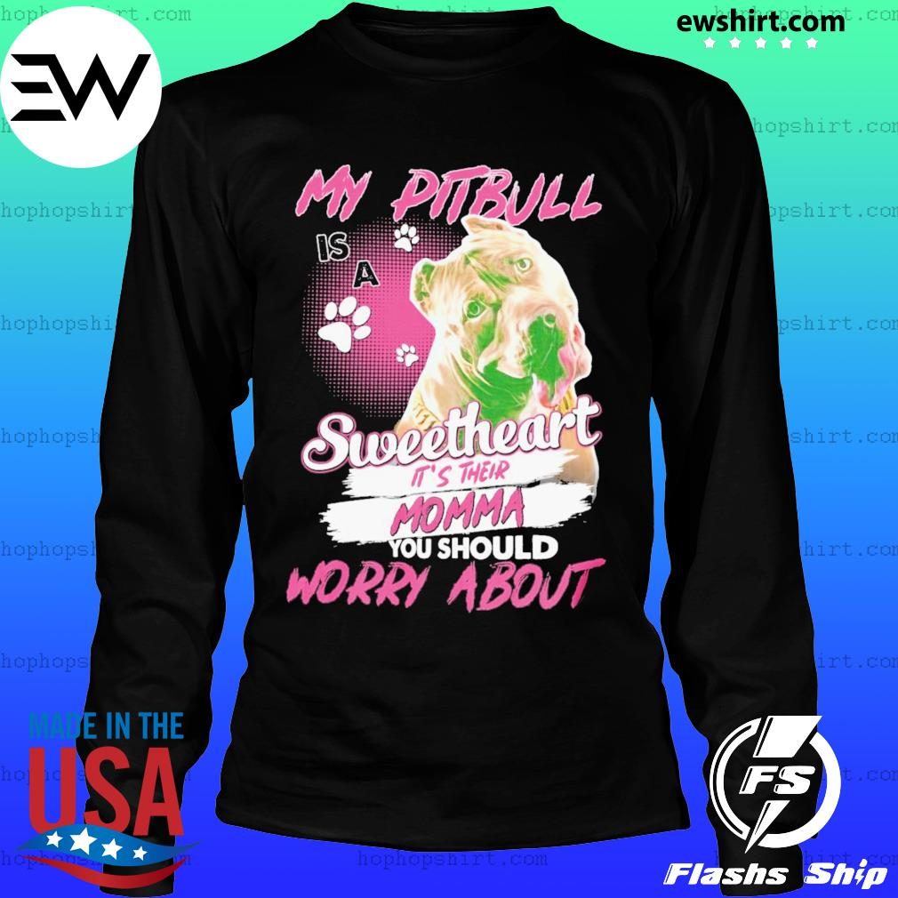My Pitbull Is A Sweetheart Worry About Shirt LongSleeve