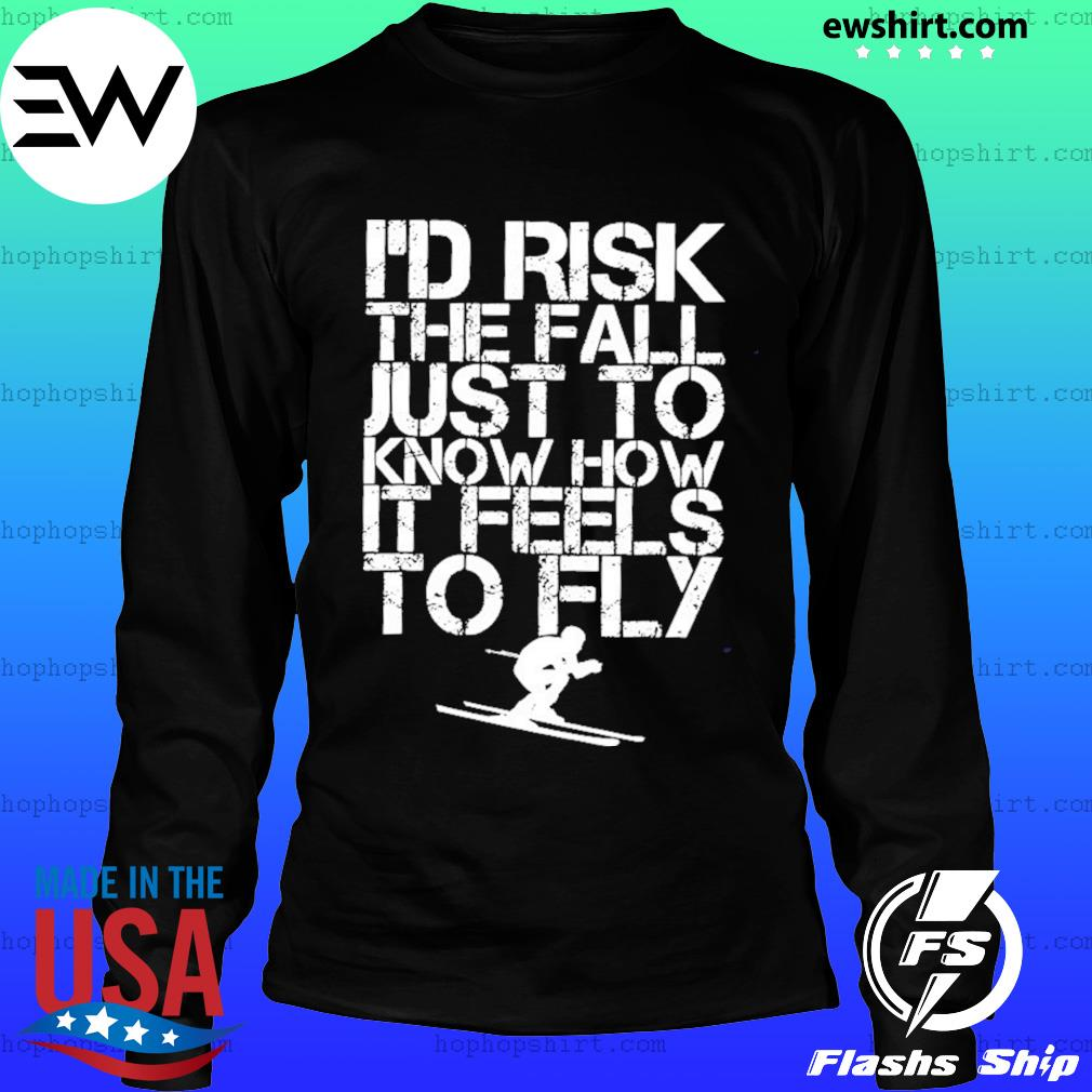 Skiing I'd Risk The Fall Just To Know How It Feels To Fly Shirt LongSleeve