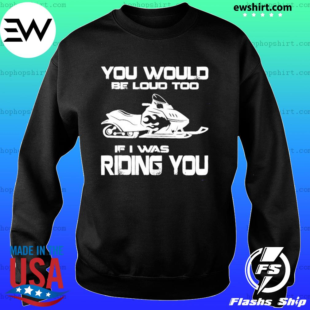 Snow Motor You Would Be Loud Too If I Was Riding You Shirt Sweater