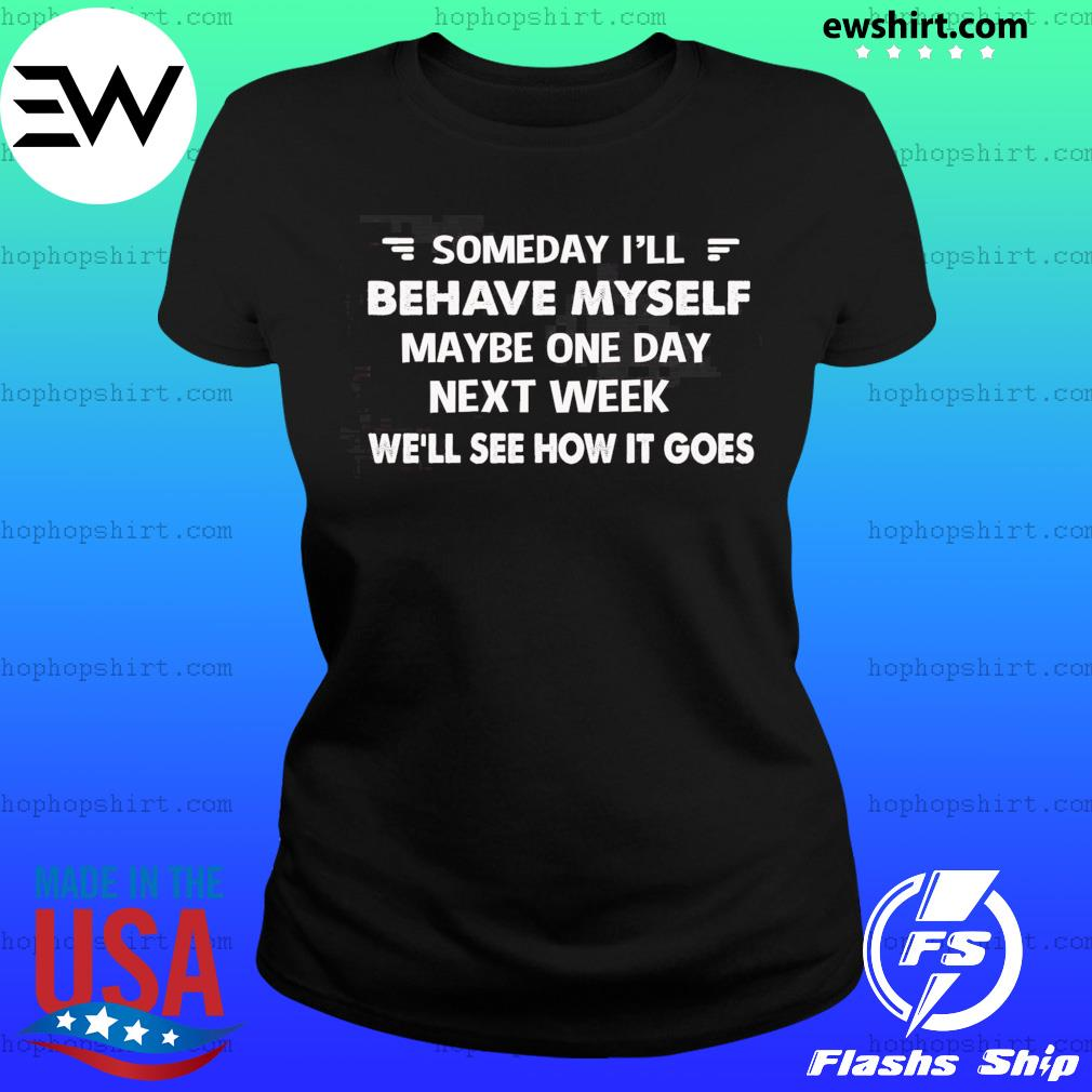 Someday I'll Behave Myself Maybe One Day Next Week Shirt Ladies Tee
