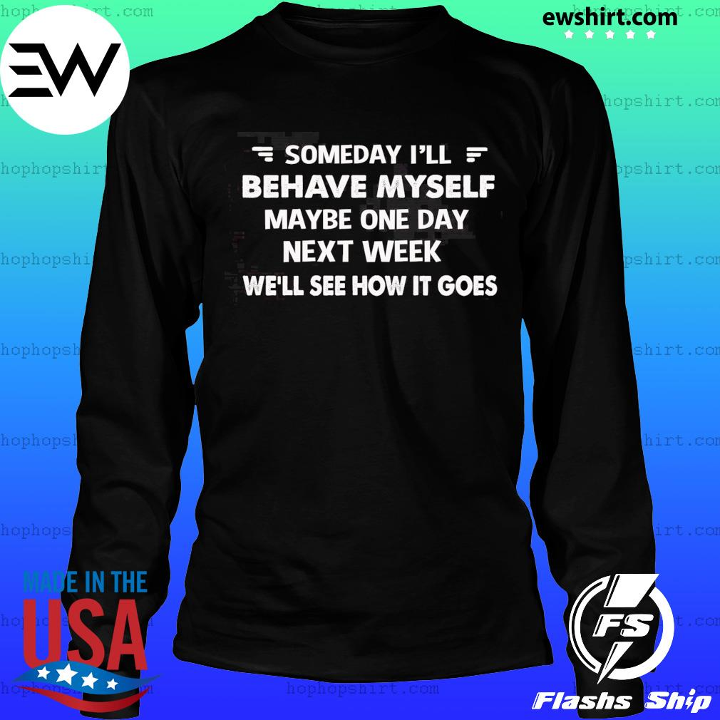 Someday I'll Behave Myself Maybe One Day Next Week Shirt LongSleeve