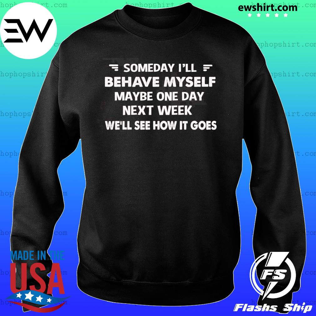 Someday I'll Behave Myself Maybe One Day Next Week Shirt Sweater